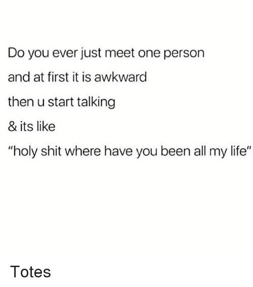 "Life, Memes, and Shit: Do you ever just meet one person  and at first it is awkward  then u start talking  & its like  ""holy shit where have you been all my life"" Totes"