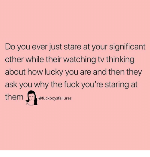 Fuck, Girl Memes, and How: Do you ever just stare at your significant  other while their watching tv thinking  about how lucky you are and then they  ask you why the fuck you're staring at  them@fuckboysfailures