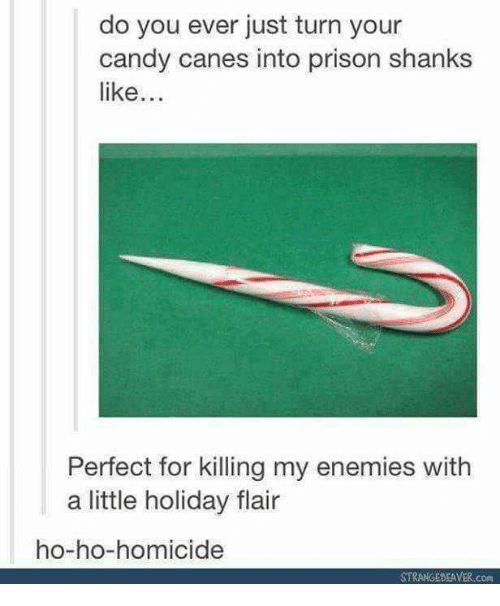 Candy, Prison, and Enemies: do you ever just turn your  candy canes into prison shanks  like..  Perfect for killing my enemies with  a little holiday flair  ho-ho-homicide  STRANGESEAVER COm