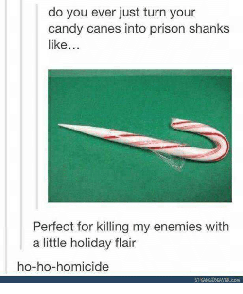 Candy, Prison, and Enemies: do you ever just turn your  candy canes into prison shanks  like..  Perfect for killing my enemies with  a little holiday flair  ho-ho-homicide  STRANGEDEAVER.com