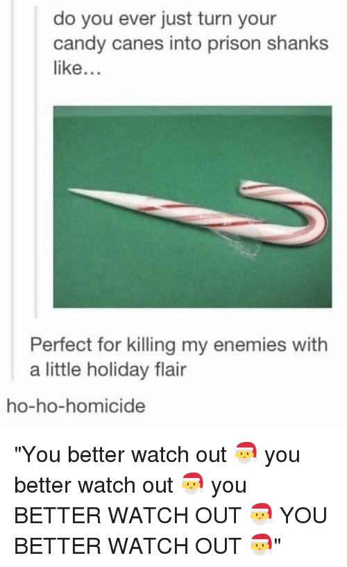 """Candy, Watch Out, and Prison: do you ever just turn your  candy canes into prison shanks  like...  Perfect for killing my enemies with  a little holiday flair  ho-ho-homicide """"You better watch out 🎅 you better watch out 🎅 you BETTER WATCH OUT 🎅 YOU BETTER WATCH OUT 🎅"""""""