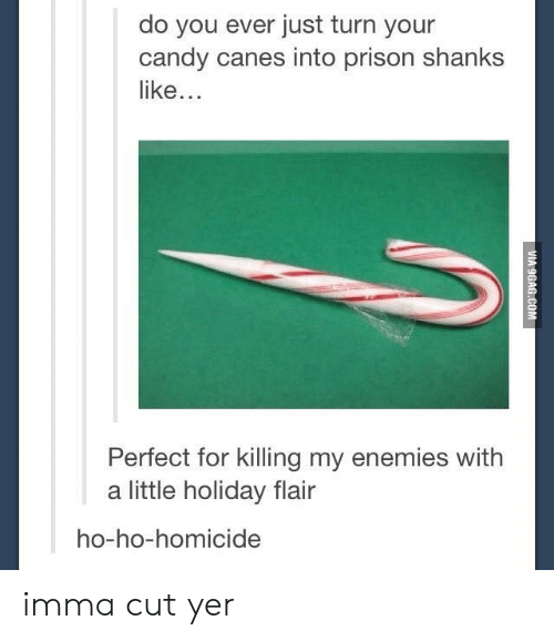 Candy, Prison, and Enemies: do you ever just turn your  candy canes into prison shanks  like...  Perfect for killing my enemies with  a little holiday flair  ho-ho-homicide imma cut yer