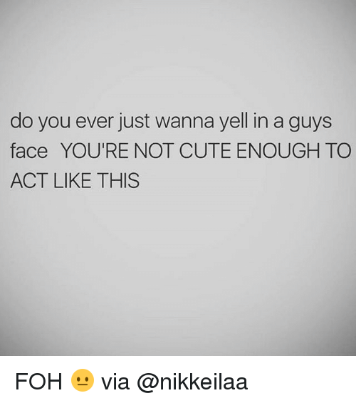 Cute, Foh, and Memes: do you ever just wanna yell in a guys  face YOU'RE NOT CUTE ENOUGH TO  ACT LIKE THIS FOH 😐 via @nikkeilaa