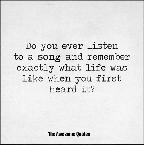 Do You Ever Listen To A Song And Remember Exactly What Life Was Like