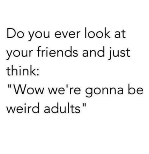 """Being Weird, Friends, and Memes: Do you ever look at  your friends and just  think:  """"Wow we're gonna be  weird adults  Il"""