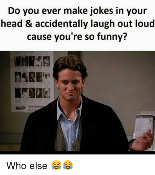 Funny, Head, and Jokes: Do you ever make jokes in your  head & accidentally laugh out loud  cause you're so funny? Who else 😂😂