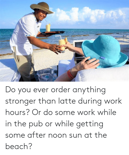 Work, Beach, and Sun: Do you ever order anything stronger than latte during work hours? Or do some work while in the pub or while getting some after noon sun at the beach?