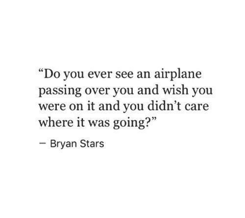 "Airplane, Stars, and You: ""Do you ever see an airplane  passing over you and wish you  were on it and you didn't care  where it was going?""  Bryan Stars"