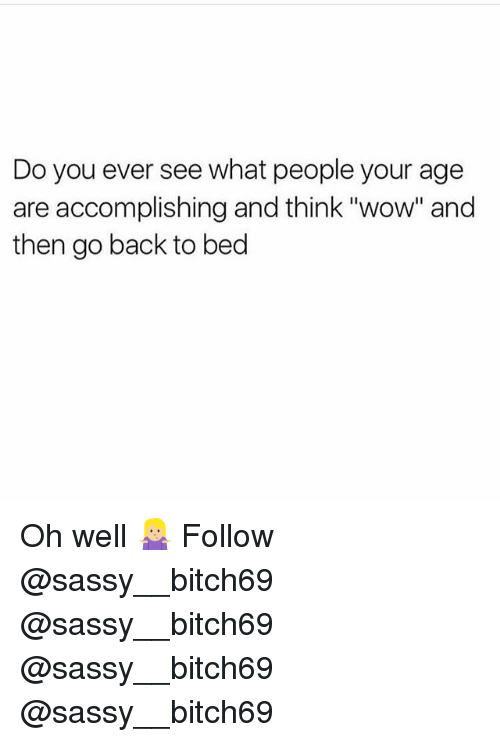 """Memes, Wow, and Sassy: Do you ever see what people your age  are accomplishing and think """"wow"""" and  then go back to bed Oh well 🤷🏼♀️ Follow @sassy__bitch69 @sassy__bitch69 @sassy__bitch69 @sassy__bitch69"""