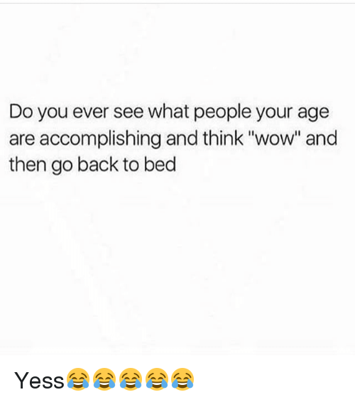 "Funny, Wow, and Back: Do you ever see what people your age  are accomplishing and think ""wow"" and  then go back to bed Yess😂😂😂😂😂"