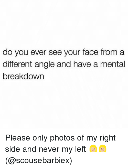 Memes, Never, and 🤖: do you ever see your face from a  different angle and have a mental  breakdown Please only photos of my right side and never my left 👱🏼♀️👱🏼♀️(@scousebarbiex)
