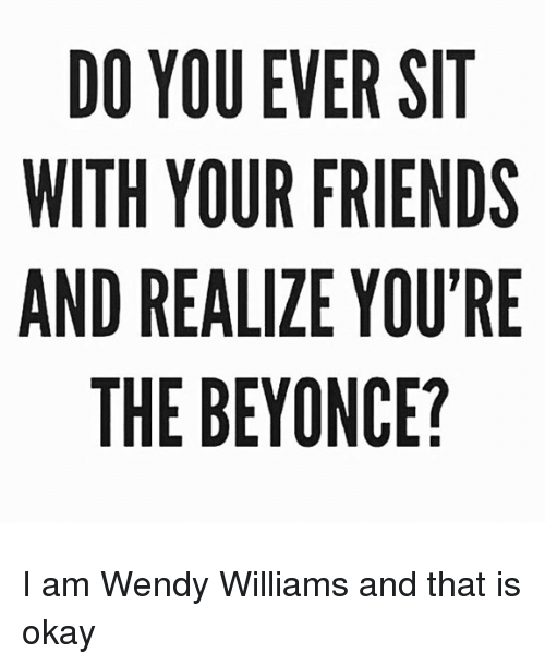 Beyonce, Friends, and Memes: DO YOU EVER SIT  WITH YOUR FRIENDS  AND REALIZE YOU'RE  THE BEYONCE? I am Wendy Williams and that is okay