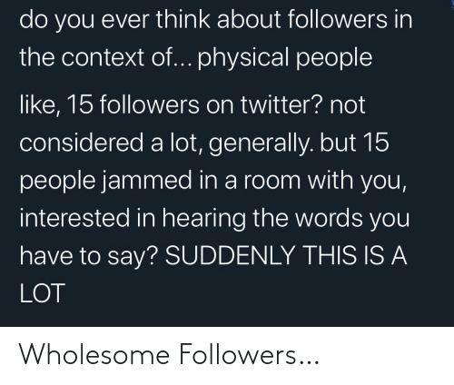 Twitter, Physical, and Wholesome: do you ever think about followers in  the context of... physical people  like, 15 followers on twitter? not  considered a lot, generally. but 15  people jammed in a room with you,  interested in hearing the words you  have to say? SUDDENLY THIS IS A  LOT Wholesome Followers…