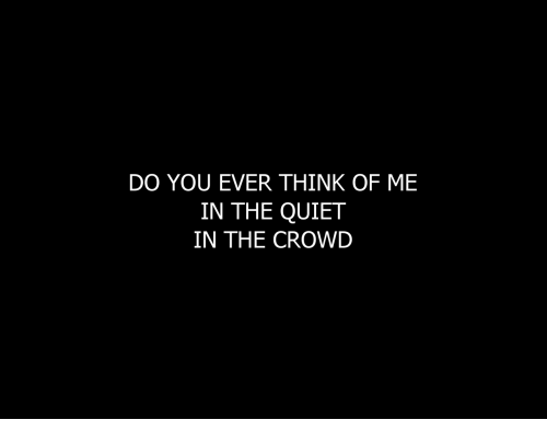 Quiet, Think, and You: DO YOU EVER THINK OF ME  IN THE QUIET  IN THE CROWD