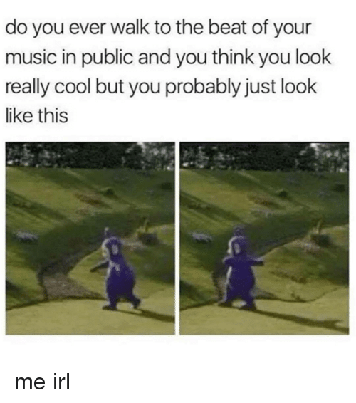 Music, Cool, and Irl: do you ever walk to the beat of your  music in public and you think you look  really cool but you probably just look  like this me irl