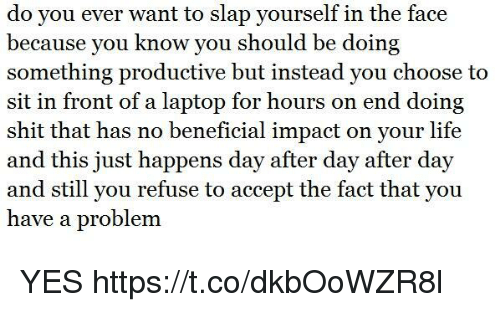 Life, Shit, and Laptop: do you ever want to slap yourself in the face  because you know you should be doing  something productive but instead you choose to  sit in front of a laptop for hours on end doing  shit that has no beneficial impact on your life  and this just happens day after day after day  and still you refuse to accept the fact that you  have a problem. YES https://t.co/dkbOoWZR8l