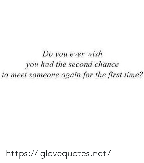 Do You Ever Wish You Had the Second Chance to Meet Someone Again for