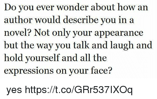 Girl Memes, Wonder, and All The: Do you ever wonder about how an  author would describe you in a  novel? Not only your appearance  but the way you talk and laugh and  hold yourself and all the  expressions on your face? yes https://t.co/GRr537IXOq
