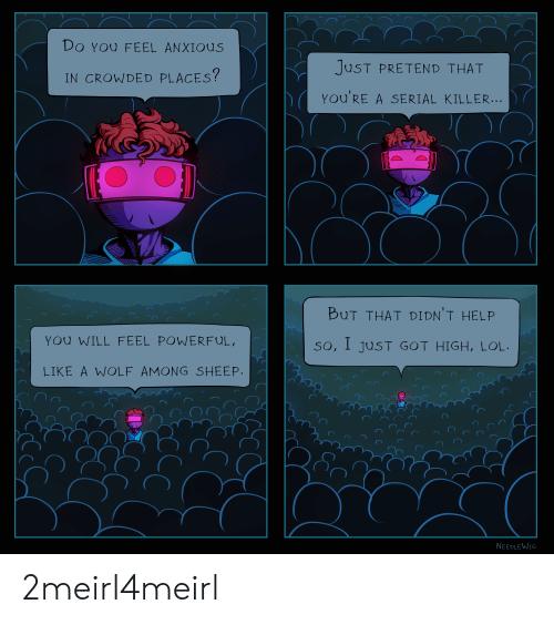 Lol, Help, and Serial: Do YOU FEEL ANXIous  JUST PRETEND THAT  IN CROWDED PLACES?  You'RE A SERIAL KILLER  BUT THAT DIDNT HELP  YOU WILL FEEL POWERFUL  So, I juST GOT HIGH, LOL  LIKE A WOLF AMONG SHEEP  NEEDLEWIG 2meirl4meirl