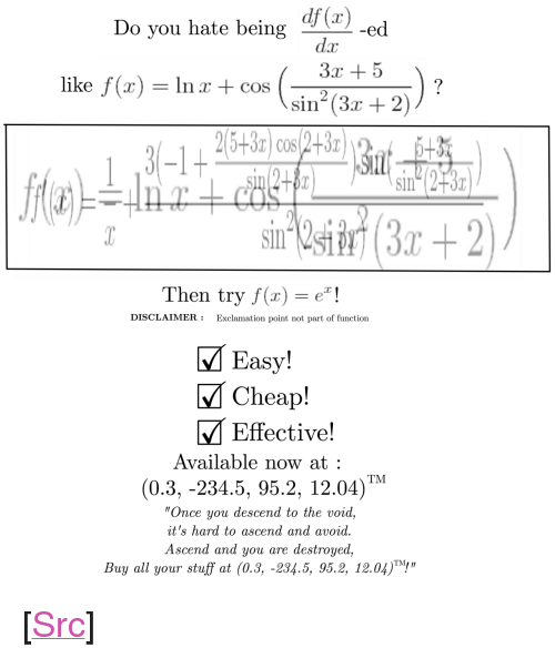 "Reddit, Stuff, and Com: Do you hate being  dz  3x +5  like f (x) = In x + cos (an-(3-2))  sin (3r + 2  3-1+  Sin  2  Then try f(x)!  DISCLAIMER:Exclamation point not part of function  M Easy!  MCheap!  M Effective!  Available now at  (0.3, -234.5, 95.2, 12.04)M  Once you descend to the void,  it's hard to ascend and avoid.  Ascend and you are destroyed,  Buy all your stuff at (0.3, -234.5, 95.2, 12.04)! <p>[<a href=""https://www.reddit.com/r/surrealmemes/comments/8kpiqv/this_is_not_a/"">Src</a>]</p>"