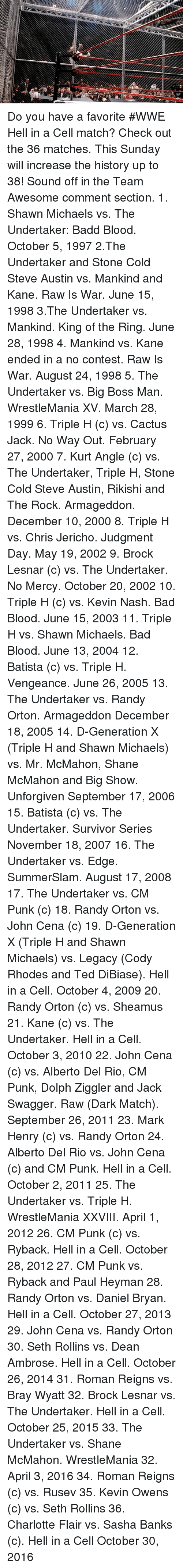 Bad, Bad Blood, and John Cena: Do you have a favorite #WWE Hell in a Cell match? Check out the 36 matches. This Sunday will increase the history up to 38! Sound off in the Team Awesome comment section.  1. Shawn Michaels vs. The Undertaker: Badd Blood. October 5, 1997 2.The Undertaker and Stone Cold Steve Austin vs. Mankind and Kane. Raw Is War. June 15, 1998 3.The Undertaker vs. Mankind. King of the Ring. June 28, 1998 4. Mankind vs. Kane ended in a no contest. Raw Is War. August 24, 1998 5. The Undertaker vs. Big Boss Man.  WrestleMania XV.  March 28, 1999 6.  Triple H (c) vs. Cactus Jack. No Way Out. February 27, 2000 7. Kurt Angle (c) vs. The Undertaker, Triple H, Stone Cold Steve Austin, Rikishi and The Rock.  Armageddon. December 10, 2000 8. Triple H vs. Chris Jericho. Judgment Day. May 19, 2002 9. Brock Lesnar (c) vs. The Undertaker. No Mercy. October 20, 2002 10. Triple H (c) vs. Kevin Nash. Bad Blood. June 15, 2003 11.  Triple H vs. Shawn Michaels. Bad Blood. June 13, 2004 12. Batista (c) vs. Triple H. Vengeance. June 26, 2005 13. The Undertaker vs. Randy Orton. Armageddon  December 18, 2005 14. D-Generation X (Triple H and Shawn Michaels) vs. Mr. McMahon, Shane McMahon and Big Show.  Unforgiven  September 17, 2006 15.   Batista (c) vs. The Undertaker.  Survivor Series  November 18, 2007 16. The Undertaker vs. Edge. SummerSlam. August 17, 2008 17. The Undertaker vs. CM Punk (c) 18. Randy Orton vs. John Cena (c) 19. D-Generation X (Triple H and Shawn Michaels) vs. Legacy (Cody Rhodes and Ted DiBiase). Hell in a Cell. October 4, 2009 20. Randy Orton (c) vs. Sheamus  21. Kane (c) vs. The Undertaker. Hell in a Cell. October 3, 2010 22. John Cena (c) vs. Alberto Del Rio, CM Punk, Dolph Ziggler and Jack Swagger.   Raw (Dark Match). September 26, 2011 23. Mark Henry (c) vs. Randy Orton  24. Alberto Del Rio vs. John Cena (c) and CM Punk. Hell in a Cell. October 2, 2011 25. The Undertaker vs. Triple H. WrestleMania XXVIII. April 1, 2012 26. CM Punk (c) vs. Ryback. H