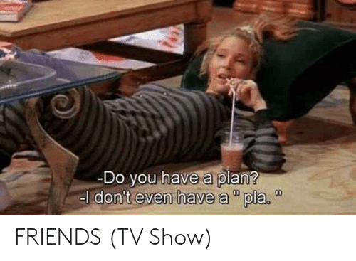 """Friends, Friends (TV Show), and Memes: Do you have a plan?  el don't even have a""""pla.  00 FRIENDS (TV Show)"""
