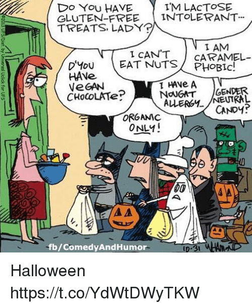 Candy, Halloween, and Vegan: Do You HAVE  GLUTEN-FREEINTOLERANT  TREATS LADY  IM LAcTOSE  I AM  I CAN'T  PHOBIC!  HAVe  VeGAN  CHoCoLATe?  NoUGAT GENDER  ALLERGYNEUIRAL  CANDY?  ORGANIC  ONLY!  fb/ComedyAndHumor Halloween https://t.co/YdWtDWyTKW
