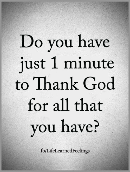 God, Memes, and All That: Do you have  just 1 minute  to Thank God  for all that  you have?  fb/LifeLearnedFeelings