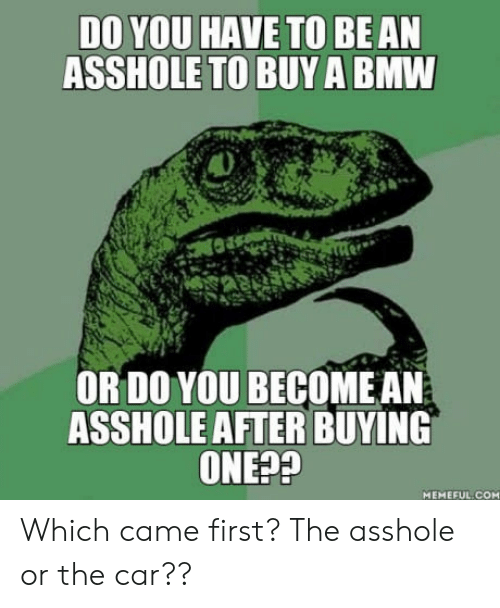 Bmw, Asshole, and Car: DO YOU HAVE TO BE AN  ASSHOLE TO BUYA BMW  OR DO YOU BECOMEAN  ASSHOLEAFTER BUYING  ONE??  MEMEFUL COM Which came first?  The asshole or the car??