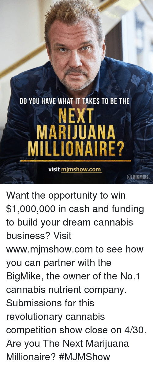Memes, Business, and Marijuana: DO YOU HAVE WHAT IT TAKES TO BE THE  NEXT  MARIJUANA  MILLIONAIRE?  visit mimshow.com  BIGMINE Want the opportunity to win $1,000,000 in cash and funding to build your dream cannabis business? Visit www.mjmshow.com to see how you can partner with the BigMike, the owner of the No.1 cannabis nutrient company.  Submissions for this revolutionary cannabis competition show close on 4/30. Are you The Next Marijuana Millionaire? #MJMShow