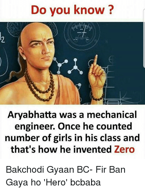 Girls, Memes, and Zero: Do you know?  1.  Aryabhatta was a mechanical  engineer. Once he counted  number of girls in his class and  that's how he invented Zero Bakchodi Gyaan BC- Fir Ban Gaya ho 'Hero' bcbaba