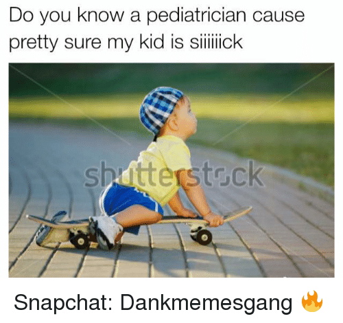Memes, Snapchat, and 🤖: Do you know a pediatrician cause  pretty sure my kid is siiiiiick Snapchat: Dankmemesgang 🔥