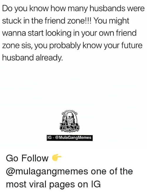 Future, Memes, and Husband: Do you know how many husbands were  stuck in the friend zone!!! You might  wanna start looking in your own friend  zone sis, you probably know your future  husband already.  IG @MulaGangMemes Go Follow 👉 @mulagangmemes one of the most viral pages on IG