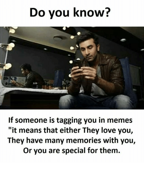 "Love, Memes, and 🤖: Do you know?  If someone is tagging you in memes  ""it means that either They love you,  They have many memories with you,  Or you are special for them."