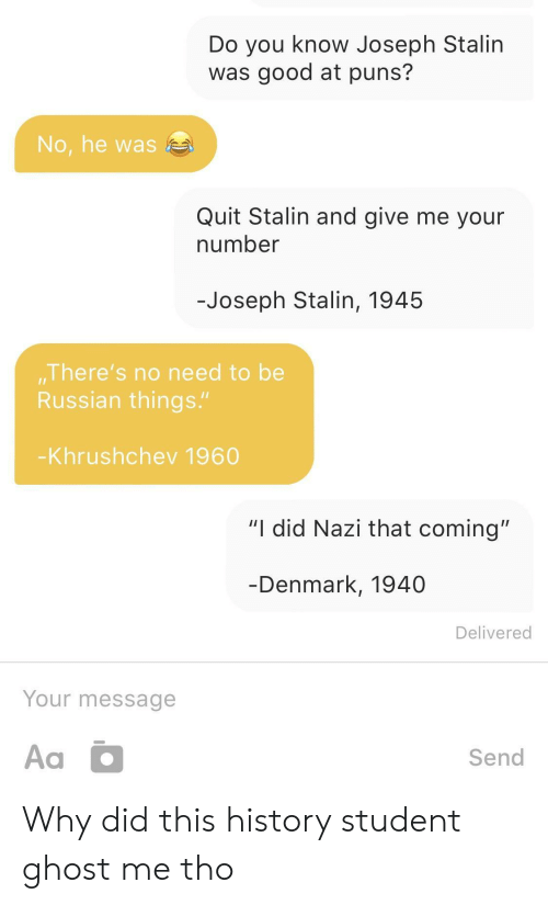 "Puns, Denmark, and Ghost: Do you know Joseph Stalin  was good at puns?  No, he was  Quit Stalin and give me your  number  -Joseph Stalin, 1945  There's no need to be  Russian things.""  Khrushchev 1960  ""I did Nazi that coming""  Denmark, 1940  Delivered  Your message  Send Why did this history student ghost me tho"