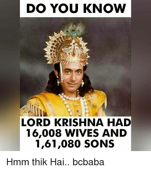 Memes, 🤖, and Krishna: DO YOU KNOW  LORD KRISHNA HAD  16,008 WIVES AND  1,61,080 SONS Hmm thik Hai.. bcbaba