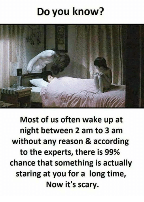 Funny, Time, and Reason: Do you know?  Most of us often wake up at  night between 2 am to 3 am  without any reason & according  to the experts, there is 99%  chance that something is actually  staring at you for a long time,  Now it's scary.