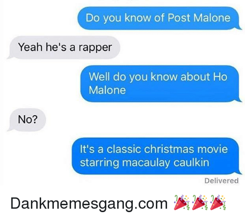Christmas, Memes, and Post Malone: Do you know of Post Malone  Yeah he's a rapper  Well do you know about Ho  Malone  No?  It's a classic christmas movie  starring macaulay caulkin  Delivered Dankmemesgang.com 🎉🎉🎉