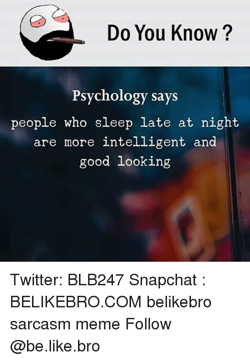 Be Like, Meme, and Memes: Do You Know?  Psychology says  people who sleep late at night  are more intelligent and  good looking Twitter: BLB247 Snapchat : BELIKEBRO.COM belikebro sarcasm meme Follow @be.like.bro