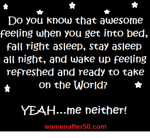 Fall, Memes, and Yeah: Do you know that awesome  feeling when you get into bed,  fall right asleep, Stay asleep  all night, and wake up feeling  refreshed and ready to take  on the World?  YEAH... me neither!  womenafter 50.com