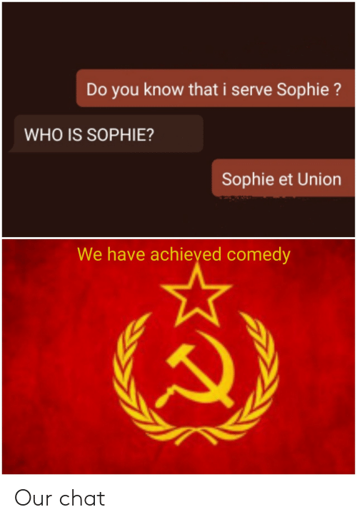 Chat, Comedy, and Who: Do you know that i serve Sophie?  WHO IS SOPHIE?  Sophie et Union  We have achieyed comedy Our chat
