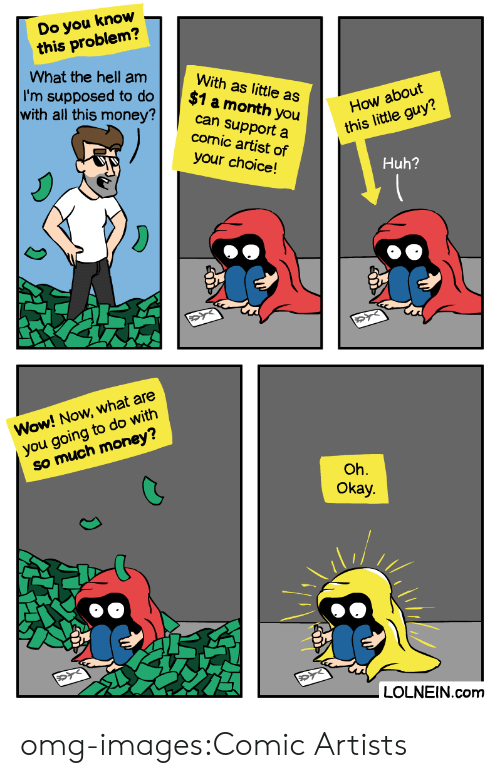 Huh, Money, and Omg: Do you know  this problem?  What the hell am  With as little as  I'm supposed to do $1  a month  comic artist of  your choice!  How about  this little guy?  with all this money?can su  support a  Huh?  Wow! Now, what are  you going to do with  so much money?  Oh.  Okay.  LOLNEIN.com omg-images:Comic Artists