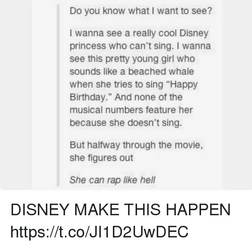 "Birthday, Disney, and Memes: Do you know what I want to see?  I wanna see a really cool Disney  princess who can't sing. I wanna  see this pretty young girl who  sounds like a beached whale  when she tries to sing ""Happy  Birthday."" And none of the  musical numbers feature her  because she doesn't sing.  But halfway through the movie,  she figures out  She can rap like hell DISNEY MAKE THIS HAPPEN https://t.co/JI1D2UwDEC"