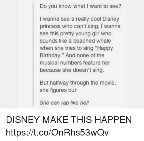 "Birthday, Disney, and Memes: Do you know what I want to see?  I wanna see a really cool Disney  princess who can't sing. I wanna  see this pretty young girl who  sounds like a beached whale  When she tries to sing ""Happy  Birthday."" And none of the  musical numbers feature her  because she doesn't sing.  But halfway through the movie,  she figures out  She can rap like hel DISNEY MAKE THIS HAPPEN https://t.co/OnRhs53wQv"