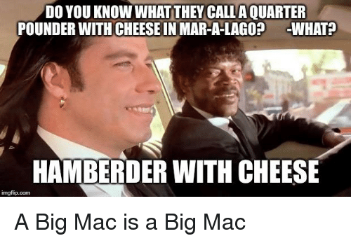 A Big Mac, Mac, and Com: DO YOU KNOW WHAT THEY CALL A QUARTER  POUNDER WITH CHEESE IN MAR-A-LAGO? WHAT  HAMBERDER WITH CHEESE  imgflip.com