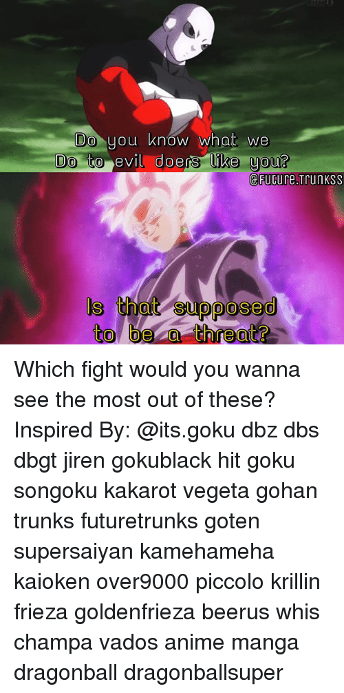 Anime, Dragonball, and Frieza: Do  you know what we  to evil doers ike uou?  doers like you?  eFuGure.Trunkss  ls i  s that supposed  to bea threat? Which fight would you wanna see the most out of these? Inspired By: @its.goku dbz dbs dbgt jiren gokublack hit goku songoku kakarot vegeta gohan trunks futuretrunks goten supersaiyan kamehameha kaioken over9000 piccolo krillin frieza goldenfrieza beerus whis champa vados anime manga dragonball dragonballsuper