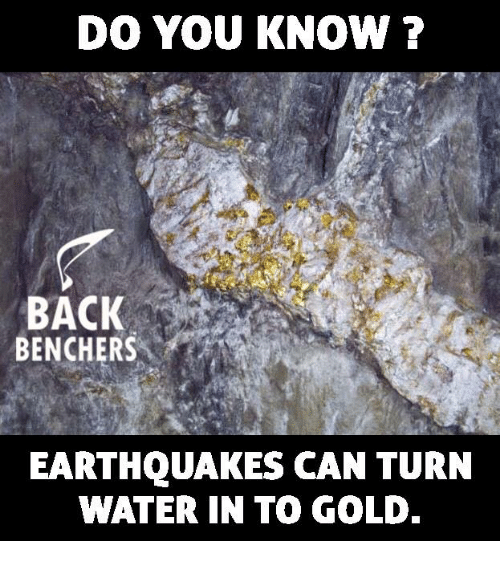 Memes, Water, and Back: DO YOU KNOWN ?  BACK  BENCHERS  EARTHQUAKES CAN TURN  WATER IN TO GOLD.