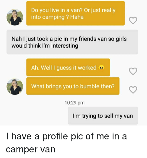 Friends, Girls, and Guess: Do you live in a van? Or just really  into camping? Haha  Nah I just took a pic in my friends van so girls  would think I'm interesting  Ah. Well I guess it worked  What brings you to bumble then?  10:29 pm  I'm trying to sell my van I have a profile pic of me in a camper van