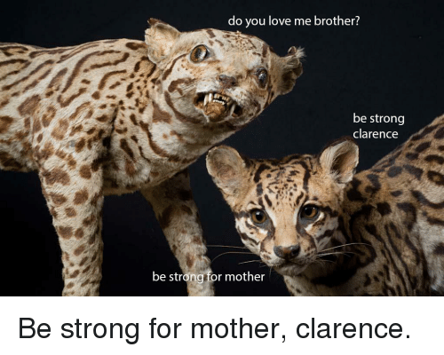 Do You Love Me Brother Be Strong Clarence Be Stron For Mother Be