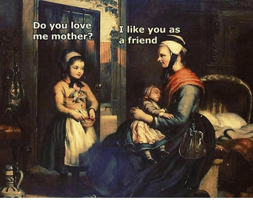 Love, Classical Art, and Mother: Do you love  me mother?  like you as  a friend